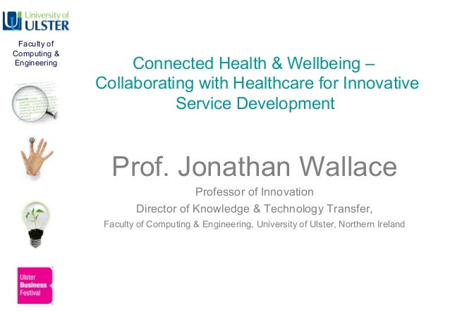 Connected Health & Wellbeing –Collaborating with Healthcare for InnovativeService DevelopmentProf. Jonathan WallaceProfess...