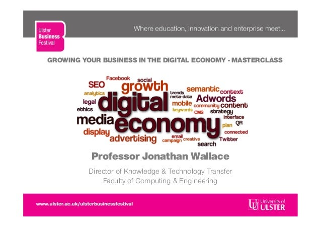 GROWING YOUR BUSINESS IN THE DIGITAL ECONOMY - MASTERCLASSProfessor Jonathan WallaceDirector of Knowledge & Technology Tra...