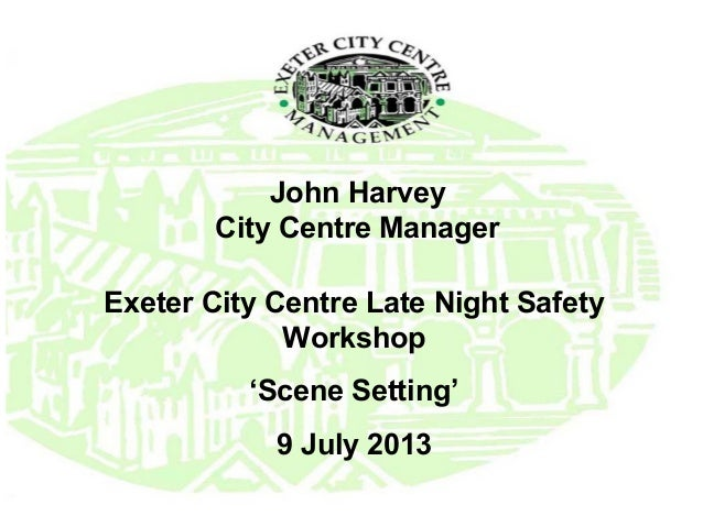 John Harvey City Centre Manager Exeter City Centre Late Night Safety Workshop 'Scene Setting' 9 July 2013