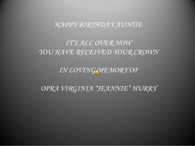 "HAPPY BIRTHDAY AUNTIE      IT'S ALL OVER NOWYOU HAVE RECEIVED YOUR CROWN    IN LOVING MEMORY OFOPRA VIRGINIA ""JEANNIE"" HURRY"