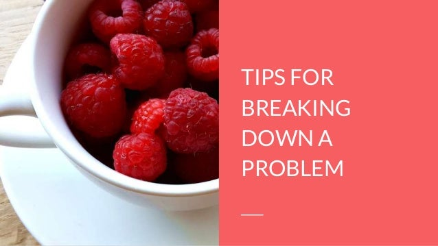 TIPS FOR BREAKING DOWN A PROBLEM