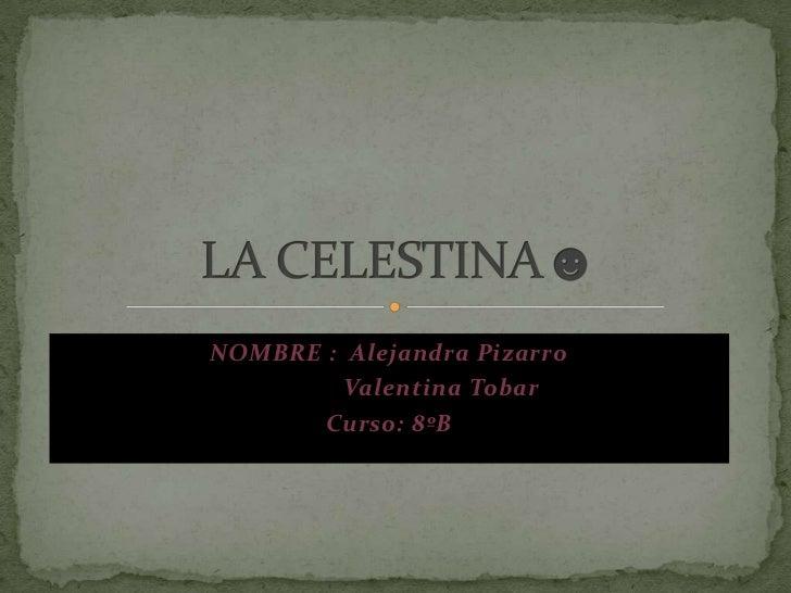NOMBRE :  Alejandra Pizarro<br />                Valentina Tobar<br />Curso: 8ºB <br />LA CELESTINA☻<br />