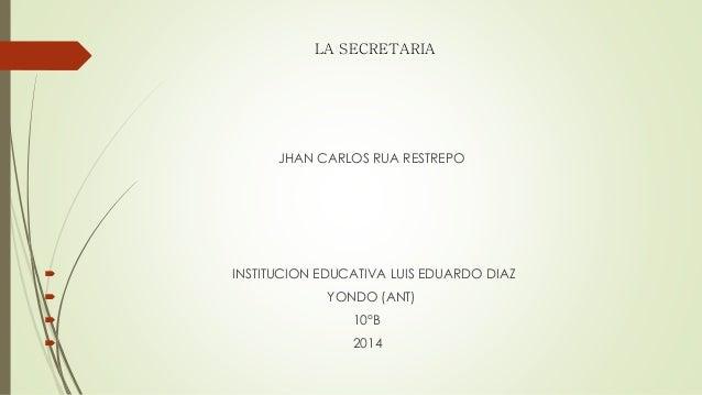LA SECRETARIA JHAN CARLOS RUA RESTREPO  INSTITUCION EDUCATIVA LUIS EDUARDO DIAZ  YONDO (ANT)  10°B  2014