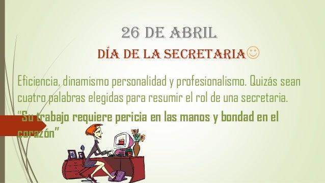 26 DE ABRIL DÍA DE LA SECRETARIA Eficiencia, dinamismo personalidad y profesionalismo. Quizás sean cuatro palabras elegid...