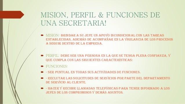 MISION, PERFIL & FUNCIONES DE UNA SECRETARIA!  MISION: Brindar a su jefe un apoyo incondicional con las tareas establecid...