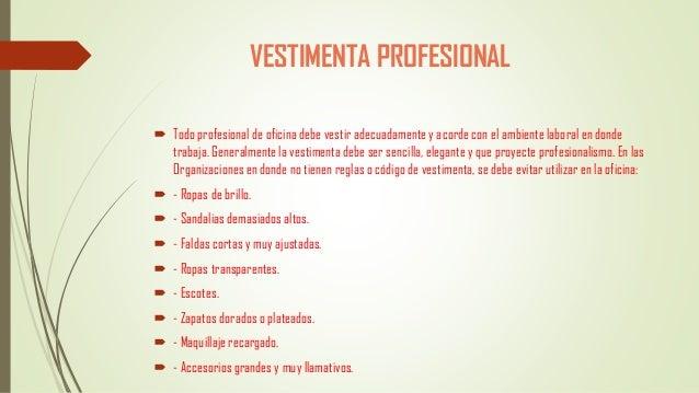 VESTIMENTA PROFESIONAL  Todo profesional de oficina debe vestir adecuadamente y acorde con el ambiente laboral en donde t...