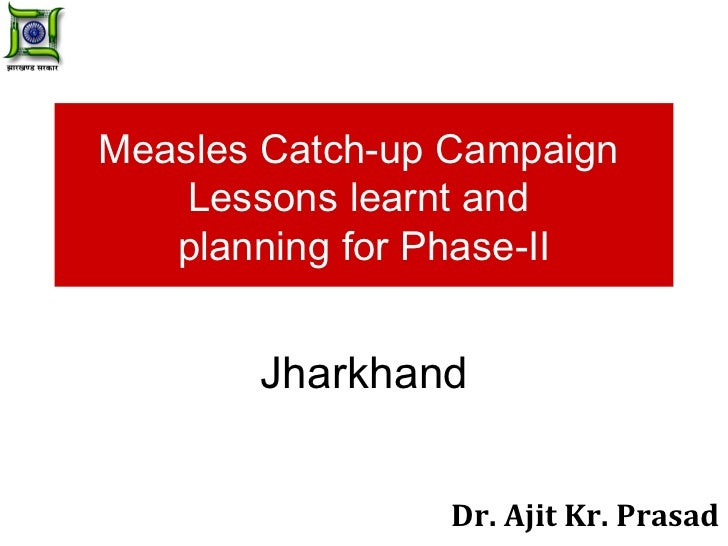 Measles Catch-up Campaign  Lessons learnt and  planning for Phase-II Jharkhand Dr. Ajit Kr. Prasad