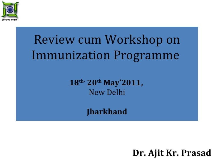 Review cum Workshop on Immunization Programme  18 th-  20 th  May'2011,  New Delhi Jharkhand Dr. Ajit Kr. Prasad