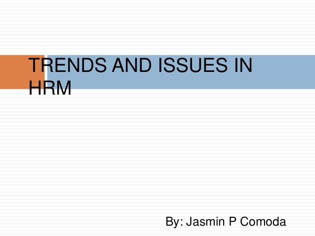 TRENDS AND ISSUES IN HRM  By: Jasmin P Comoda