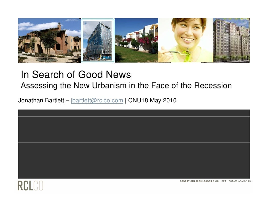 In Search of Good News Assessing the New Urbanism in the Face of the Recession Jonathan Bartlett – jbartlett@rclco.com | C...