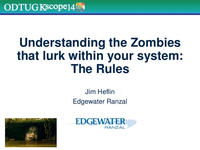 Understanding the Zombies that lurk within your system: The Rules Jim Heflin Edgewater Ranzal