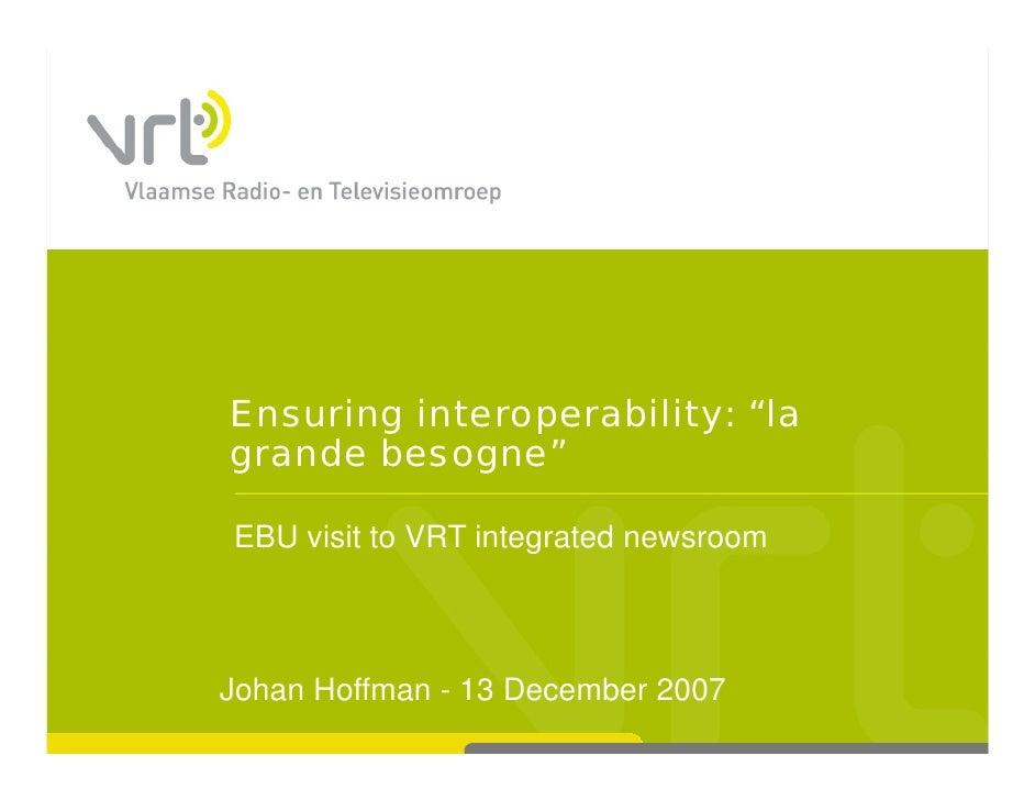 "Ensuring interoperability: ""la grande besogne""  EBU visit to VRT integrated newsroom                      g    Johan Hoffm..."