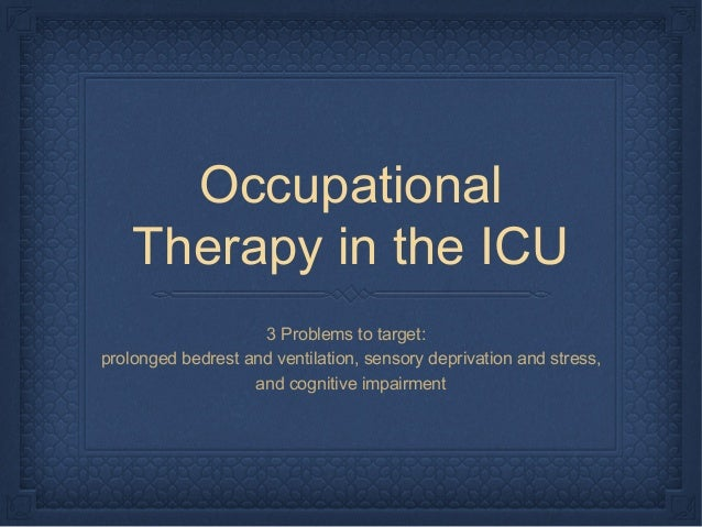 Occupational Therapy in the ICU 3 Problems to target: prolonged bedrest and ventilation, sensory deprivation and stress, a...