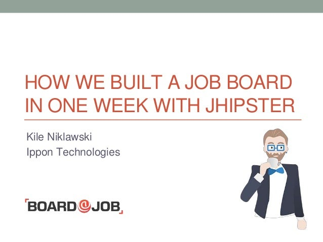 HOW WE BUILT A JOB BOARD IN ONE WEEK WITH JHIPSTER Kile Niklawski Ippon Technologies