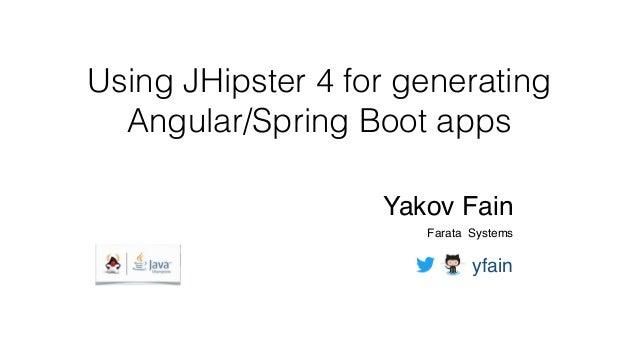 Using JHipster 4 for generating Angular/Spring Boot apps Yakov Fain Farata Systems yfain