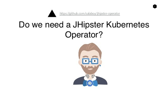 1 Do we need a JHipster Kubernetes Operator? https://github.com/salaboy/jhipster-operator