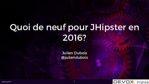 #DevoxxFR Quoi de neuf pour JHipster en 2016? Julien Dubois @juliendubois 1