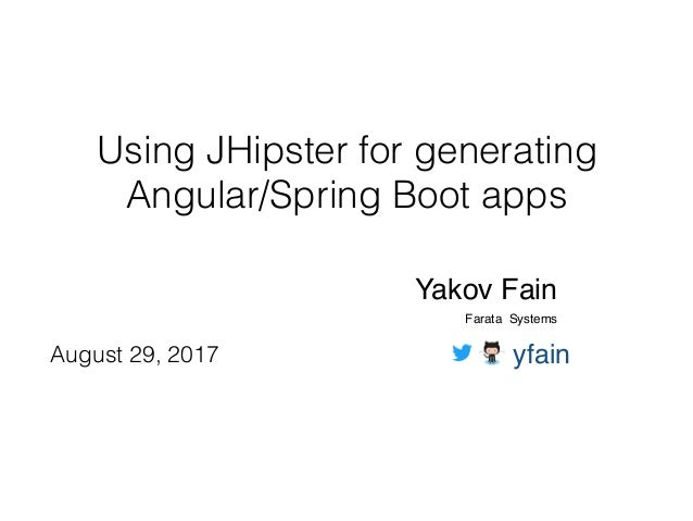 Using JHipster for generating Angular/Spring Boot apps Yakov Fain Farata Systems