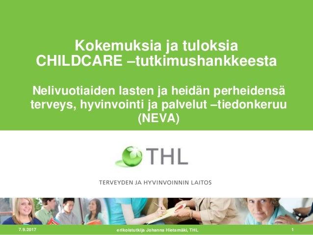 7.9.2017 1 Kokemuksia ja tuloksia CHILDCARE –tutkimushankkeesta Nelivuotiaiden lasten ja heidän perheidensä terveys, hyvin...