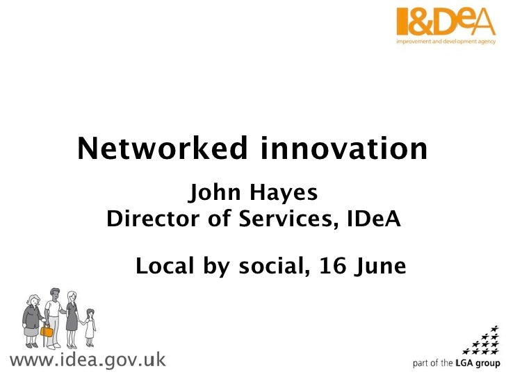 Networked innovation         John Hayes  Director of Services, IDeA     Local by social, 16 June