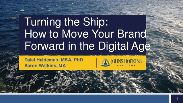 Turning the Ship: How to Move Your Brand Forward in the Digital Age Dalal Haldeman, MBA, PhD Aaron Watkins, MA 1