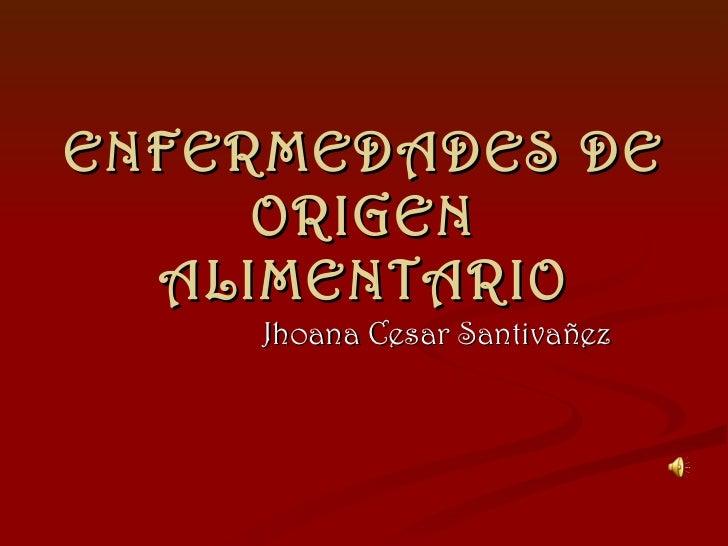 ENFERMEDADES DE ORIGEN ALIMENTARIO Jhoana Cesar Santivañez