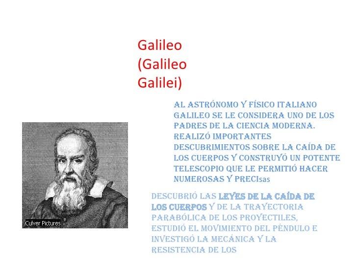 Galileo(GalileoGalilei)      Al astrónomo y físico italiano      Galileo se le considera uno de los      padres de la cien...