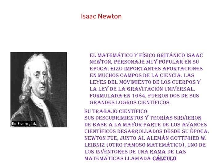 Isaac Newton  El matemático y físico británico Isaac  Newton, personaje muy popular en su  época, hizo importantes aportac...