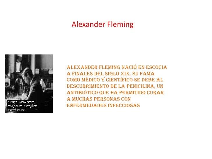 Alexander FlemingAlexander Fleming nació en Escociaa finales del siglo XIX. Su famacomo médico y científico se debe aldesc...
