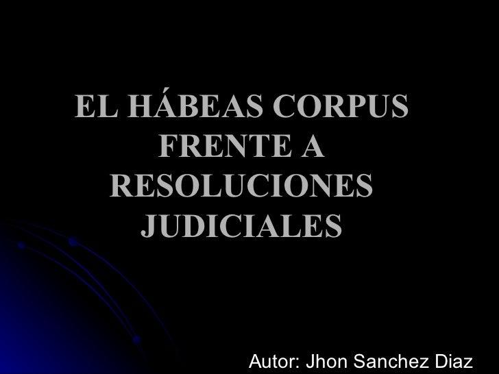 EL HÁBEAS CORPUS FRENTE A RESOLUCIONES JUDICIALES Autor: Jhon Sanchez Diaz