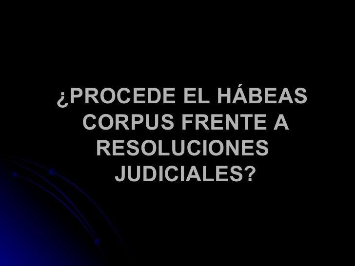 ¿PROCEDE EL HÁBEAS CORPUS FRENTE A RESOLUCIONES  JUDICIALES?