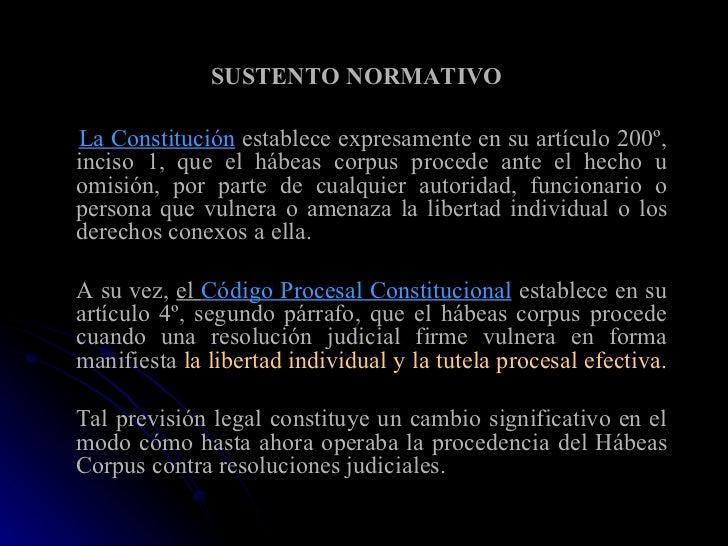 SUSTENTO NORMATIVO   <ul><li>La Constitución  establece expresamente en su artículo 200º, inciso 1, que el hábeas corpus p...