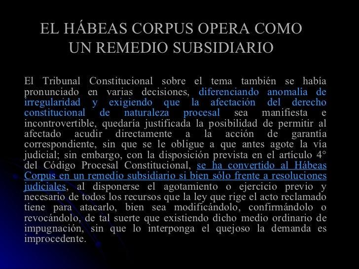 EL HÁBEAS CORPUS OPERA COMO UN REMEDIO SUBSIDIARIO <ul><li>El Tribunal Constitucional sobre el tema también se había pronu...