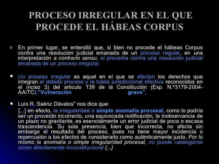 PROCESO IRREGULAR EN EL QUE PROCEDE EL HÁBEAS CORPUS <ul><li>En primer lugar, se entendió que, si bien no procede el hábea...