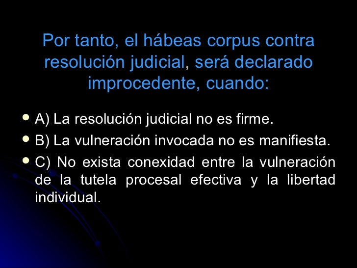 Por tanto, el hábeas corpus contra resolución judicial ,  será declarado improcedente, cuando: <ul><li>A) La resolución ju...