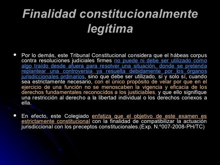 Finalidad constitucionalmente legítima <ul><li>Por lo demás, este  Tribunal Constitucional considera que el hábeas corpus ...
