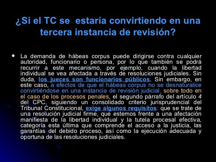¿Si el TC se  estaría convirtiendo en una tercera instancia de revisión? <ul><li>La demanda de hábeas corpus puede dirigir...