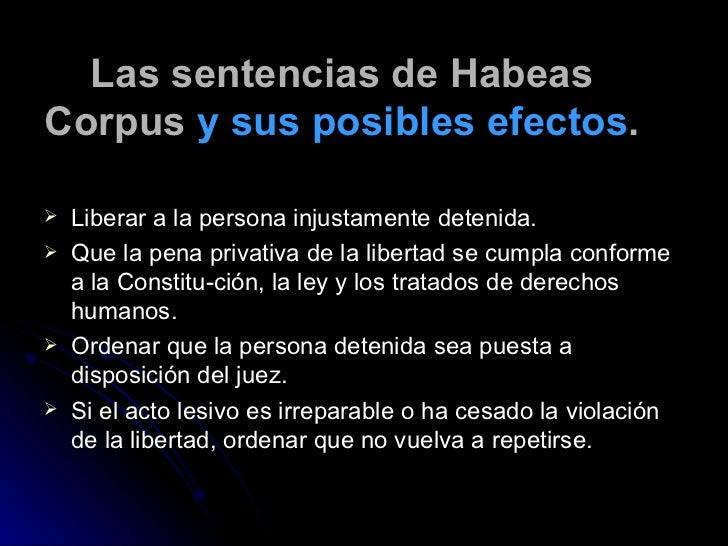 Las sentencias de Habeas Corpus  y sus posibles efectos . <ul><li>Liberar a la persona injustamente detenida. </li></ul><u...