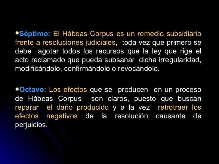<ul><li>Séptimo:   El Hábeas Corpus es un remedio subsidiario frente a resoluciones judiciales ,  toda vez que primero se ...