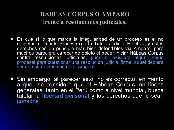 HÁBEAS CORPUS O AMPARO  frente a resoluciones judiciales. <ul><li>Es que si lo que marca la irregularidad de un proceso es...