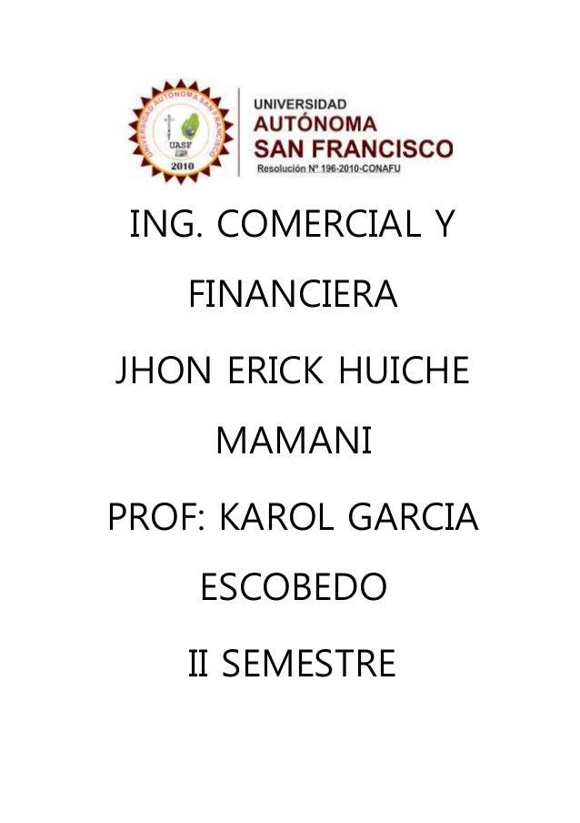 ING. COMERCIAL Y FINANCIERA JHON ERICK HUICHE MAMANI PROF: KAROL GARCIA ESCOBEDO II SEMESTRE