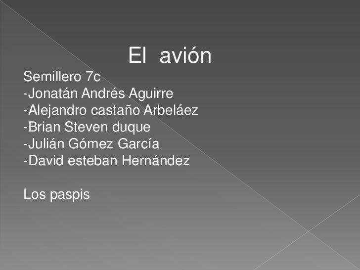 El  avión<br />Semillero 7c<br />-Jonatán Andrés Aguirre<br />-Alejandro castaño Arbeláez<br />-Brian Ste...
