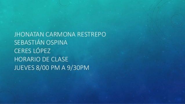 JHONATAN CARMONA RESTREPO SEBASTIÁN OSPINA CERES LÓPEZ HORARIO DE CLASE JUEVES 8/00 PM A 9/30PM