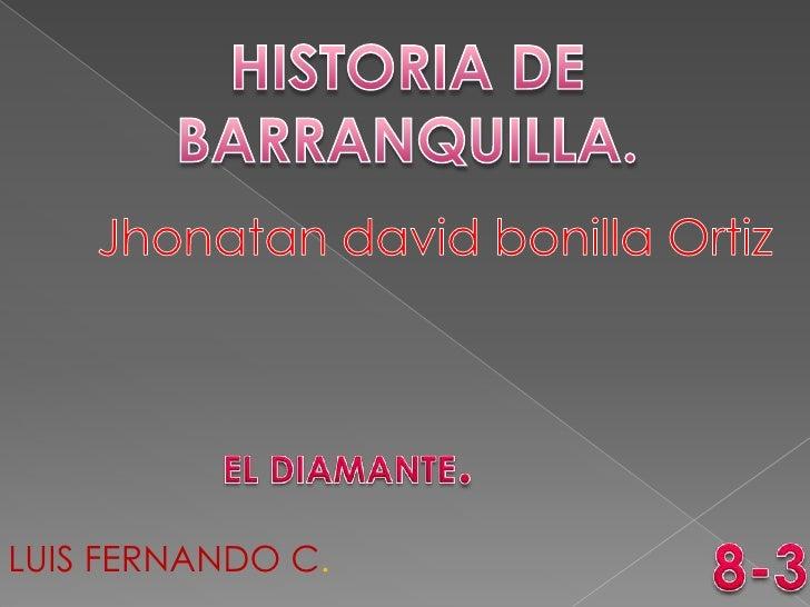 HISTORIA DE BARRANQUILLA.<br />Jhonatan david bonillaOrtiz<br />EL DIAMANTE.<br />8-3<br />LUIS FERNANDO C.<br />