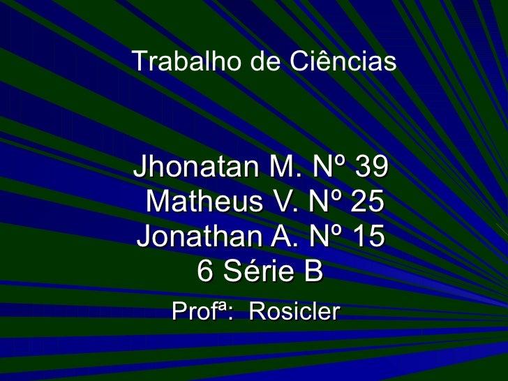 Jhonatan M. Nº 39  Matheus V. Nº 25 Jonathan A. Nº 15 6 Série B Profª:  Rosicler Trabalho de Ciências