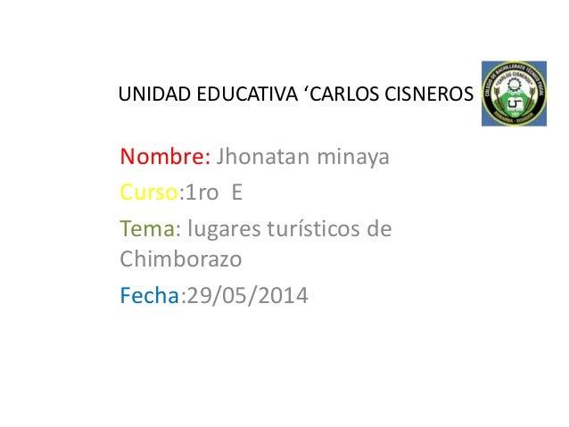 UNIDAD EDUCATIVA 'CARLOS CISNEROS Nombre: Jhonatan minaya Curso:1ro E Tema: lugares turísticos de Chimborazo Fecha:29/05/2...