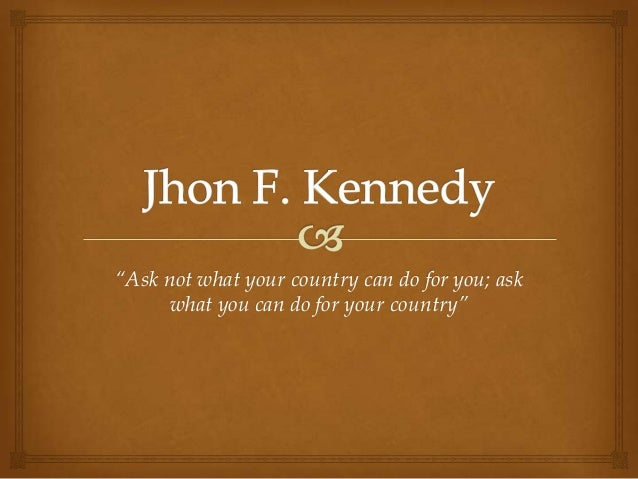 """""""Ask not what your country can do for you; ask      what you can do for your country"""""""