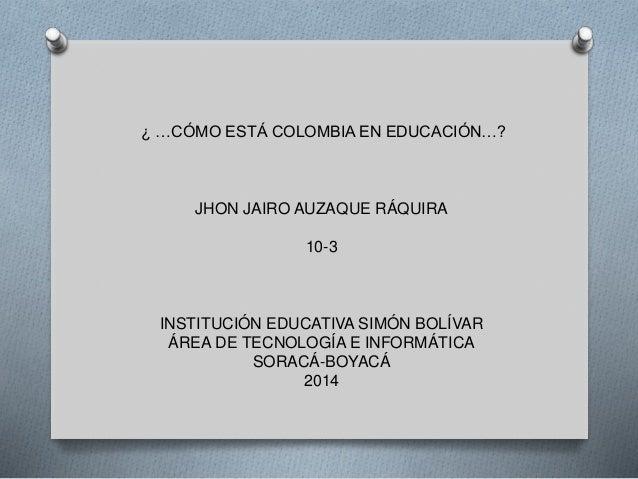 ¿ …CÓMO ESTÁ COLOMBIA EN EDUCACIÓN…? JHON JAIRO AUZAQUE RÁQUIRA 10-3 INSTITUCIÓN EDUCATIVA SIMÓN BOLÍVAR ÁREA DE TECNOLOGÍ...