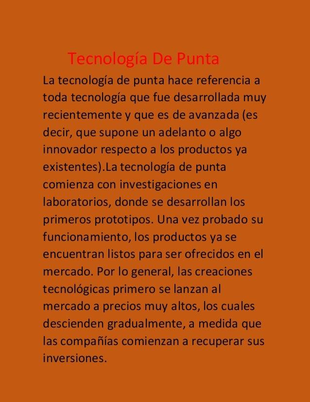 Tecnología De Punta La tecnología de punta hace referencia a toda tecnología que fue desarrollada muy recientemente y que ...