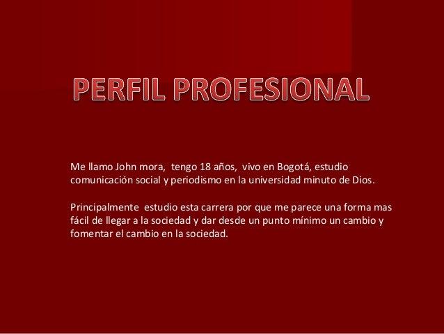 Me llamo John mora, tengo 18 años, vivo en Bogotá, estudio comunicación social y periodismo en la universidad minuto de Di...